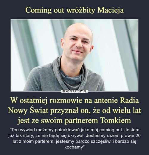 Coming out wróżbity Macieja W ostatniej rozmowie na antenie Radia Nowy Świat przyznał on, że od wielu lat jest ze swoim partnerem Tomkiem