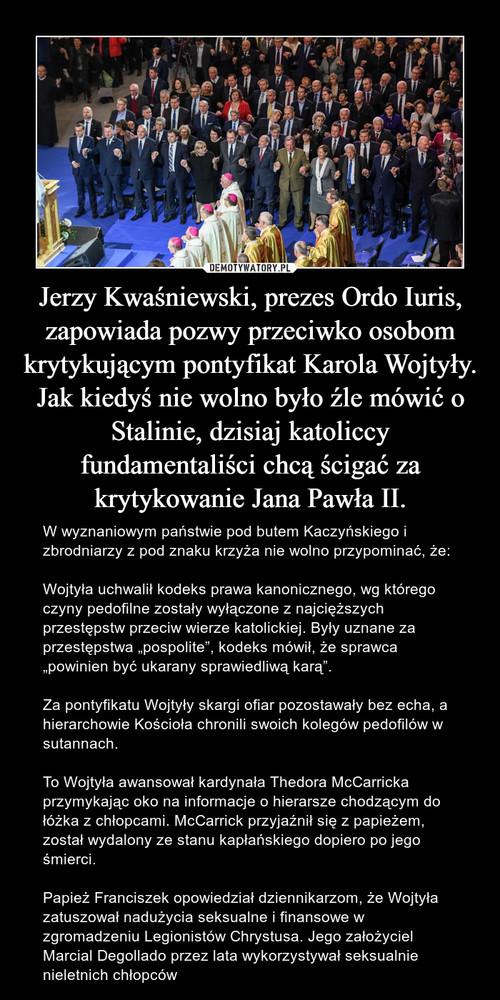 Jerzy Kwaśniewski, prezes Ordo Iuris, zapowiada pozwy przeciwko osobom krytykującym pontyfikat Karola Wojtyły. Jak kiedyś nie wolno było źle mówić o Stalinie, dzisiaj katoliccy fundamentaliści chcą ścigać za krytykowanie Jana Pawła II.