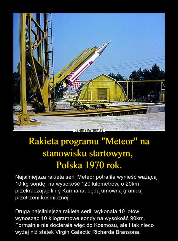 """Rakieta programu """"Meteor"""" na stanowisku startowym, Polska 1970 rok. – Najsilniejsza rakieta serii Meteor potrafiła wynieść ważącą 10 kg sondę, na wysokość 120 kilometrów, o 20km przekraczając linię Karmana, będą umowną granicą przetrzeni kosmicznej.Druga najsilniejsza rakieta serii, wykonała 10 lotów wynosząc 10 kilogramowe sondy na wysokość 90km. Formalnie nie docierała więc do Kosmosu, ale i tak nieco wyżej niż statek Virgin Galactic Richarda Bransona."""