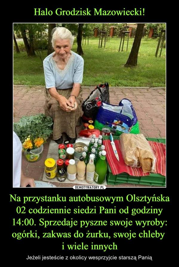 Na przystanku autobusowym Olsztyńska 02 codziennie siedzi Pani od godziny 14:00. Sprzedaje pyszne swoje wyroby: ogórki, zakwas do żurku, swoje chleby i wiele innych – Jeżeli jesteście z okolicy wesprzyjcie starszą Panią