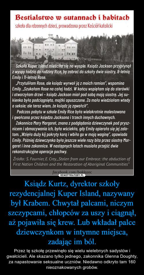 Ksiądz Kurtz, dyrektor szkoły rezydencjalnej Kuper Island, nazywany był Krabem. Chwytał palcami, niczym szczypcami, chłopców za uszy i ciągnął, aż pojawiła się krew. Lub wkładał palce dziewczynkom w intymne miejsca, zadając im ból.