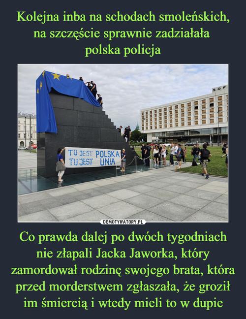 Kolejna inba na schodach smoleńskich, na szczęście sprawnie zadziałała  polska policja Co prawda dalej po dwóch tygodniach nie złapali Jacka Jaworka, który zamordował rodzinę swojego brata, która przed morderstwem zgłaszała, że groził im śmiercią i wtedy mieli to w dupie