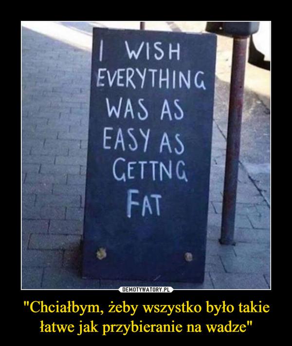 """""""Chciałbym, żeby wszystko było takie łatwe jak przybieranie na wadze"""" –"""