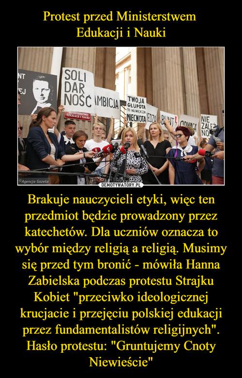 """Protest przed Ministerstwem  Edukacji i Nauki Brakuje nauczycieli etyki, więc ten przedmiot będzie prowadzony przez katechetów. Dla uczniów oznacza to wybór między religią a religią. Musimy się przed tym bronić - mówiła Hanna Zabielska podczas protestu Strajku Kobiet """"przeciwko ideologicznej krucjacie i przejęciu polskiej edukacji przez fundamentalistów religijnych"""". Hasło protestu: """"Gruntujemy Cnoty Niewieście"""""""