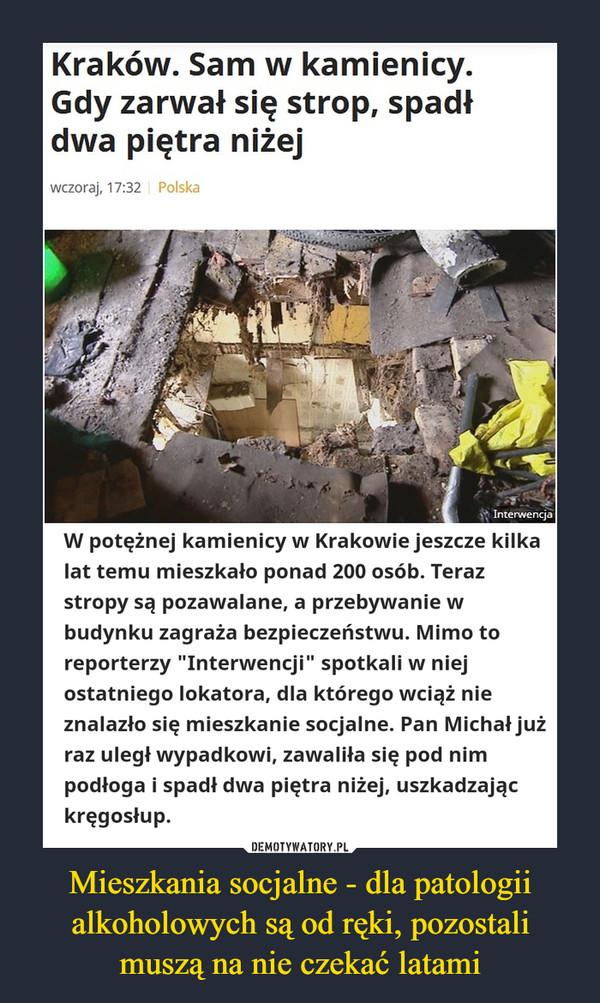 """Mieszkania socjalne - dla patologii alkoholowych są od ręki, pozostali muszą na nie czekać latami –  Kraków. Sam w kamienicy. Gdy zarwał się strop, spadł dwa piętra niżejwczoraj, 17:32PolskaW potężnej kamienicy w Krakowie jeszcze kilka lat temu mieszkało ponad 200 osób. Teraz stropy są pozawalane, a przebywanie w budynku zagraża bezpieczeństwu. Mimo to reporterzy """"Interwencji"""" spotkali w niej ostatniego lokatora, dla którego wciąż nie znalazło się mieszkanie socjalne. Pan Michał już raz uległ wypadkowi, zawaliła się pod nim podłoga i spadł dwa piętra niżej, uszkadzając kręgosłup."""