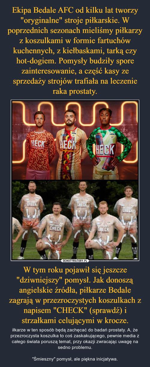 """Ekipa Bedale AFC od kilku lat tworzy """"oryginalne"""" stroje piłkarskie. W poprzednich sezonach mieliśmy piłkarzy z koszulkami w formie fartuchów kuchennych, z kiełbaskami, tarką czy hot-dogiem. Pomysły budziły spore zainteresowanie, a część kasy ze sprzedaży strojów trafiała na leczenie raka prostaty. W tym roku pojawił się jeszcze """"dziwniejszy"""" pomysł. Jak donoszą angielskie źródła, piłkarze Bedale zagrają w przezroczystych koszulkach z napisem """"CHECK"""" (sprawdź) i strzałkami celującymi w krocze."""
