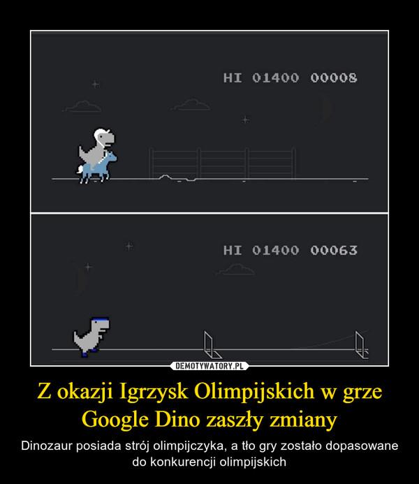 Z okazji Igrzysk Olimpijskich w grze Google Dino zaszły zmiany – Dinozaur posiada strój olimpijczyka, a tło gry zostało dopasowane do konkurencji olimpijskich