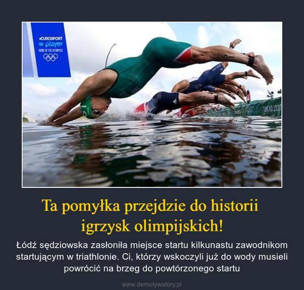 Ta pomyłka przejdzie do historii igrzysk olimpijskich! – Łódź sędziowska zasłoniła miejsce startu kilkunastu zawodnikom startującym w triathlonie. Ci, którzy wskoczyli już do wody musieli powrócić na brzeg do powtórzonego startu