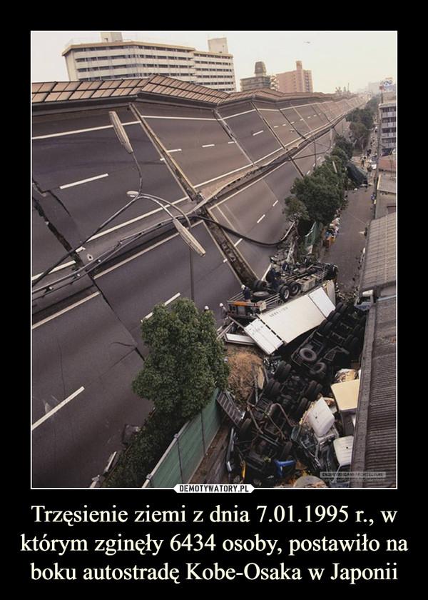 Trzęsienie ziemi z dnia 7.01.1995 r., w którym zginęły 6434 osoby, postawiło na boku autostradę Kobe-Osaka w Japonii –