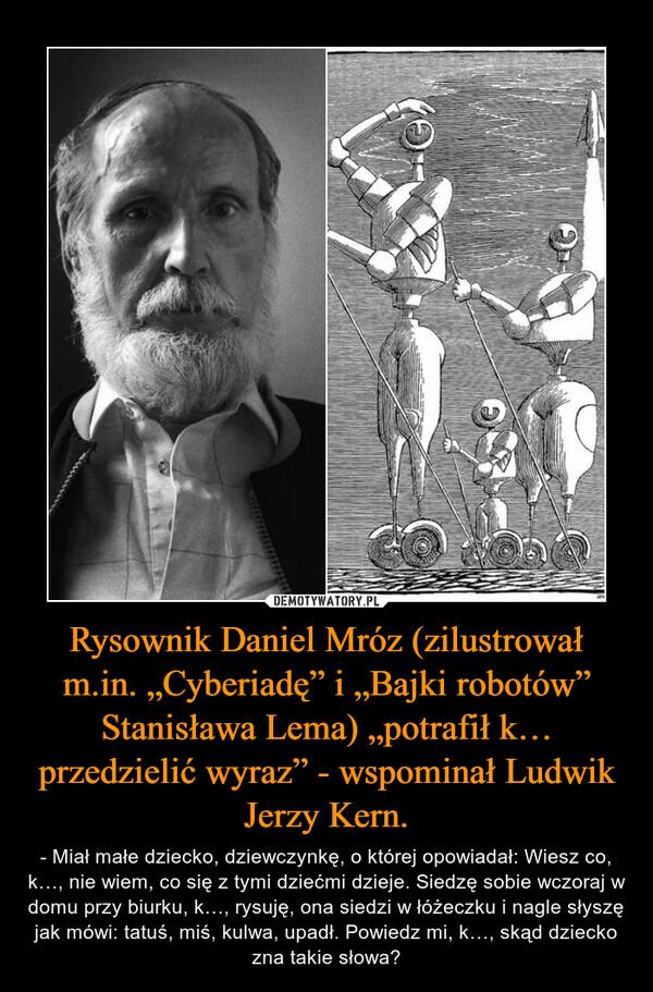 """Rysownik Daniel Mróz (zilustrował m.in. """"Cyberiadę"""" i """"Bajki robotów"""" Stanisława Lema) """"potrafił k… przedzielić wyraz"""" - wspominał Ludwik Jerzy Kern. – - Miał małe dziecko, dziewczynkę, o której opowiadał: Wiesz co, k…, nie wiem, co się z tymi dziećmi dzieje. Siedzę sobie wczoraj w domu przy biurku, k…, rysuję, ona siedzi w łóżeczku i nagle słyszę jak mówi: tatuś, miś, kulwa, upadł. Powiedz mi, k…, skąd dziecko zna takie słowa?"""