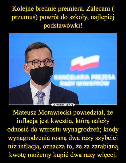 Kolejne brednie premiera. Zalecam ( przumus) powrót do szkoły, najlepiej podstawówki! Mateusz Morawiecki powiedział, że inflacja jest kwestią, którą należy odnosić do wzrostu wynagrodzeń; kiedy wynagrodzenia rosną dwa razy szybciej niż inflacja, oznacza to, że za zarabianą kwotę możemy kupić dwa razy więcej.