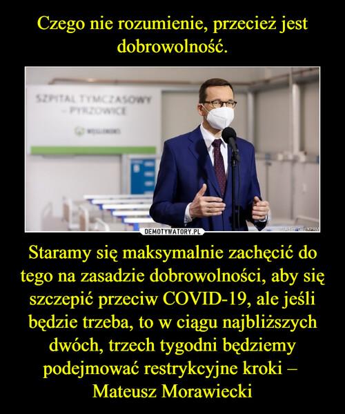 Czego nie rozumienie, przecież jest dobrowolność. Staramy się maksymalnie zachęcić do tego na zasadzie dobrowolności, aby się szczepić przeciw COVID-19, ale jeśli będzie trzeba, to w ciągu najbliższych dwóch, trzech tygodni będziemy podejmować restrykcyjne kroki –  Mateusz Morawiecki