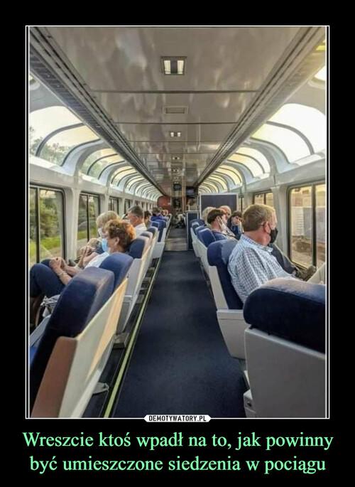 Wreszcie ktoś wpadł na to, jak powinny być umieszczone siedzenia w pociągu
