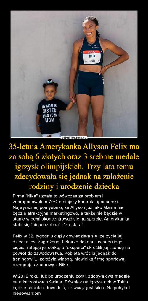 35-letnia Amerykanka Allyson Felix ma za sobą 6 złotych oraz 3 srebrne medale igrzysk olimpijskich. Trzy lata temu zdecydowała się jednak na założenie rodziny i urodzenie dziecka
