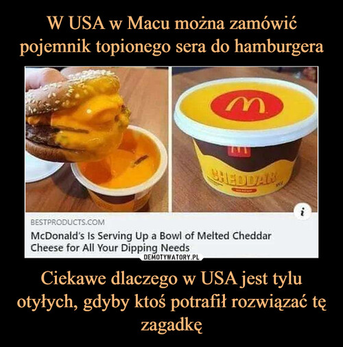 W USA w Macu można zamówić pojemnik topionego sera do hamburgera Ciekawe dlaczego w USA jest tylu otyłych, gdyby ktoś potrafił rozwiązać tę zagadkę