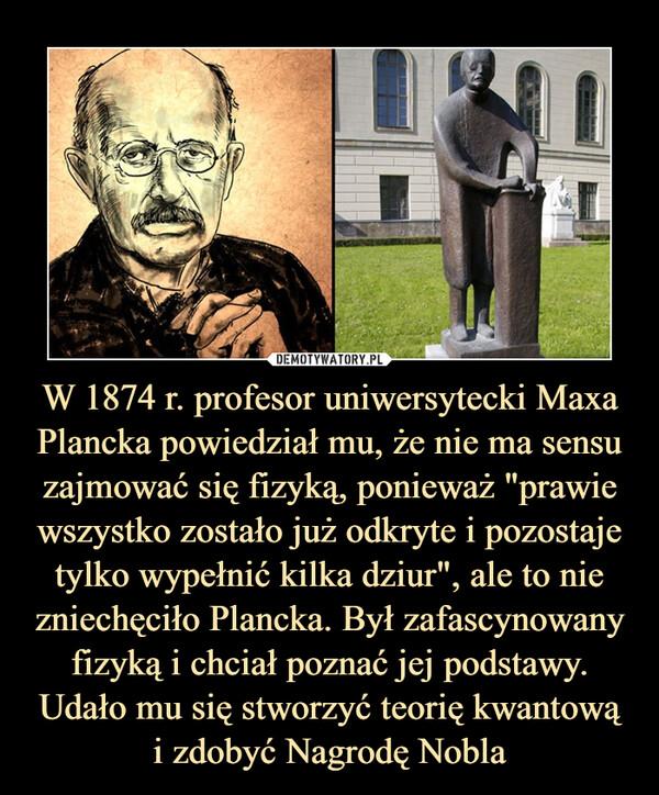 """W 1874 r. profesor uniwersytecki Maxa Plancka powiedział mu, że nie ma sensu zajmować się fizyką, ponieważ """"prawie wszystko zostało już odkryte i pozostaje tylko wypełnić kilka dziur"""", ale to nie zniechęciło Plancka. Był zafascynowany fizyką i chciał poznać jej podstawy. Udało mu się stworzyć teorię kwantowąi zdobyć Nagrodę Nobla –"""