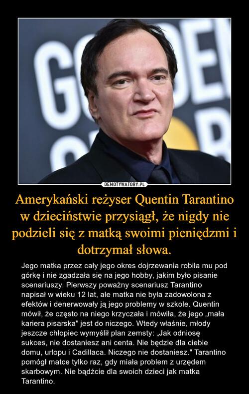 Amerykański reżyser Quentin Tarantino w dzieciństwie przysiągł, że nigdy nie podzieli się z matką swoimi pieniędzmi i dotrzymał słowa.