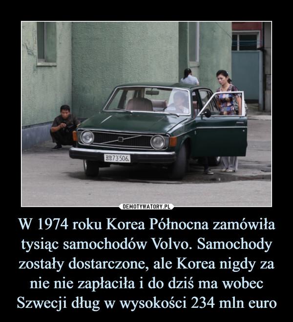 W 1974 roku Korea Północna zamówiła tysiąc samochodów Volvo. Samochody zostały dostarczone, ale Korea nigdy za nie nie zapłaciła i do dziś ma wobec Szwecji dług w wysokości 234 mln euro –
