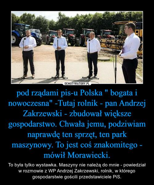 """pod rządami pis-u Polska """" bogata i nowoczesna"""" -Tutaj rolnik - pan Andrzej Zakrzewski - zbudował większe gospodarstwo. Chwała jemu, podziwiam naprawdę ten sprzęt, ten park maszynowy. To jest coś znakomitego - mówił Morawiecki."""