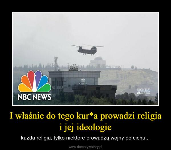 I właśnie do tego kur*a prowadzi religia i jej ideologie – każda religia, tylko niektóre prowadzą wojny po cichu...