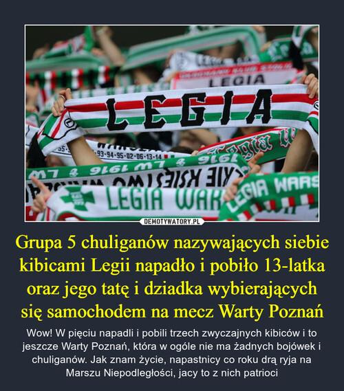 Grupa 5 chuliganów nazywających siebie kibicami Legii napadło i pobiło 13-latka oraz jego tatę i dziadka wybierających się samochodem na mecz Warty Poznań