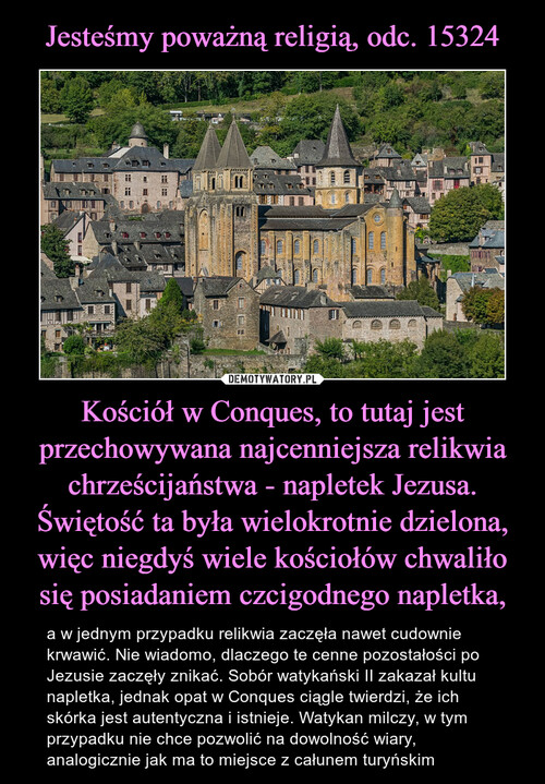 Jesteśmy poważną religią, odc. 15324 Kościół w Conques, to tutaj jest przechowywana najcenniejsza relikwia chrześcijaństwa - napletek Jezusa. Świętość ta była wielokrotnie dzielona, więc niegdyś wiele kościołów chwaliło się posiadaniem czcigodnego napletka,