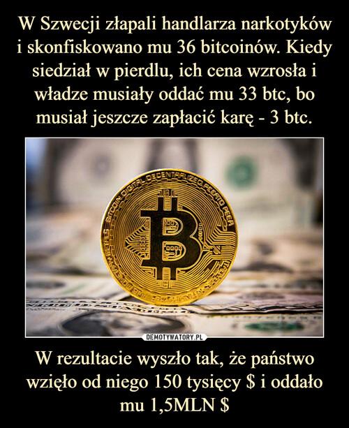 W Szwecji złapali handlarza narkotyków i skonfiskowano mu 36 bitcoinów. Kiedy siedział w pierdlu, ich cena wzrosła i władze musiały oddać mu 33 btc, bo musiał jeszcze zapłacić karę - 3 btc. W rezultacie wyszło tak, że państwo wzięło od niego 150 tysięcy $ i oddało mu 1,5MLN $
