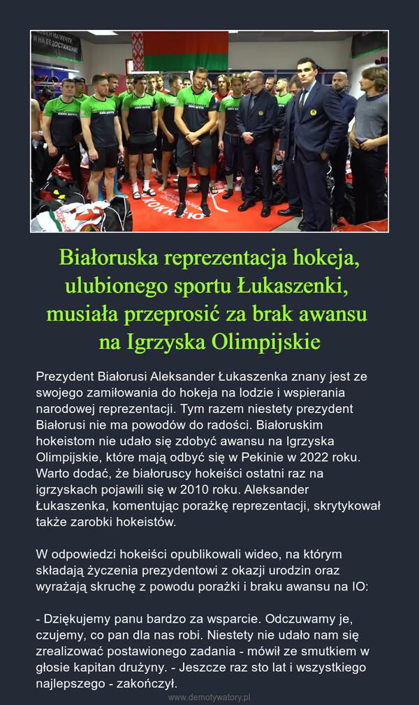 Białoruska reprezentacja hokeja, ulubionego sportu Łukaszenki, musiała przeprosić za brak awansu na Igrzyska Olimpijskie – Prezydent Białorusi Aleksander Łukaszenka znany jest ze swojego zamiłowania do hokeja na lodzie i wspierania narodowej reprezentacji. Tym razem niestety prezydent Białorusi nie ma powodów do radości. Białoruskim hokeistom nie udało się zdobyć awansu na Igrzyska Olimpijskie, które mają odbyć się w Pekinie w 2022 roku. Warto dodać, że białoruscy hokeiści ostatni raz na igrzyskach pojawili się w 2010 roku. Aleksander Łukaszenka, komentując porażkę reprezentacji, skrytykował także zarobki hokeistów.W odpowiedzi hokeiści opublikowali wideo, na którym składają życzenia prezydentowi z okazji urodzin oraz wyrażają skruchę z powodu porażki i braku awansu na IO:- Dziękujemy panu bardzo za wsparcie. Odczuwamy je, czujemy, co pan dla nas robi. Niestety nie udało nam się zrealizować postawionego zadania - mówił ze smutkiem w głosie kapitan drużyny. - Jeszcze raz sto lat i wszystkiego najlepszego - zakończył.