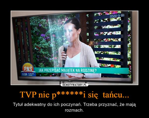 TVP nie p******i się  tańcu... – Tytuł adekwatny do ich poczynań. Trzeba przyznać, że mają rozmach.