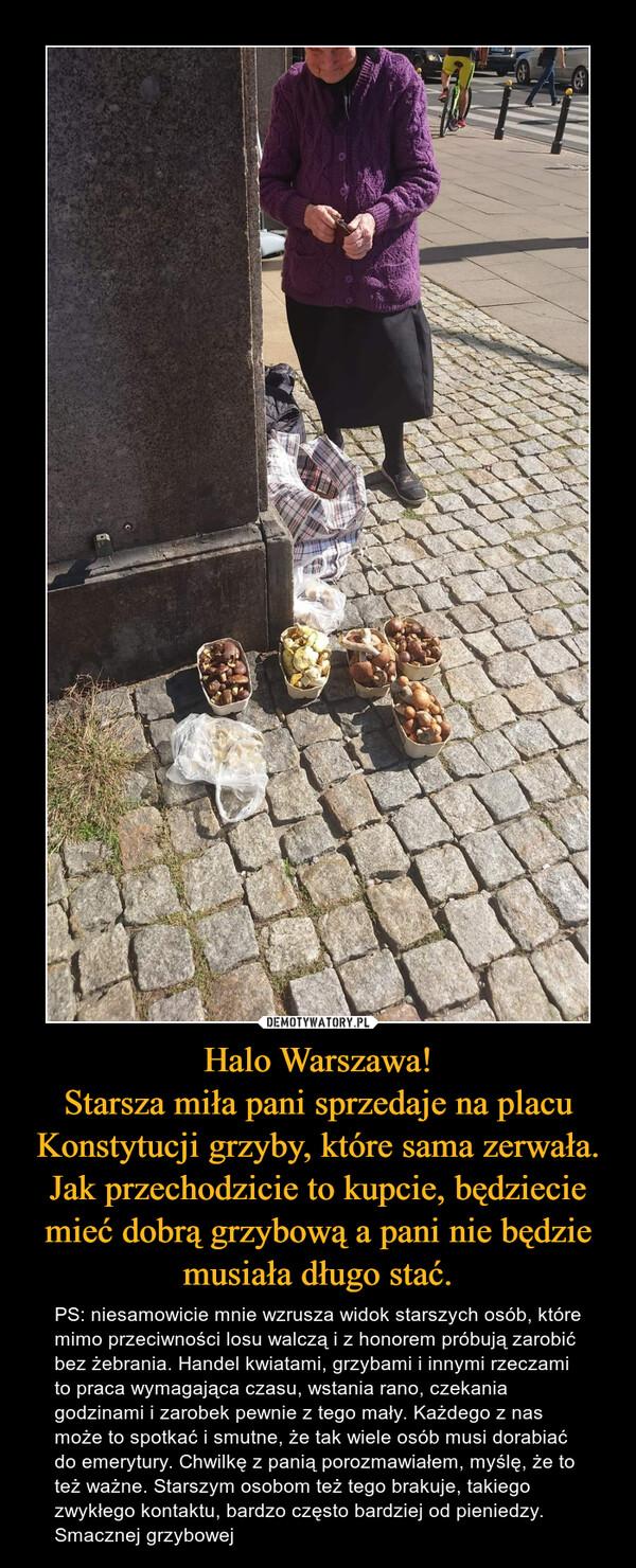 Halo Warszawa! Starsza miła pani sprzedaje na placu Konstytucji grzyby, które sama zerwała. Jak przechodzicie to kupcie, będziecie mieć dobrą grzybową a pani nie będzie musiała długo stać.