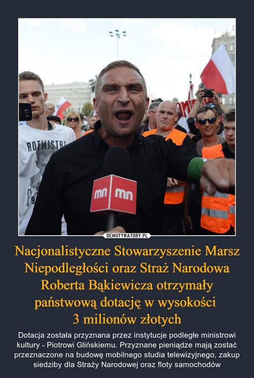 Nacjonalistyczne Stowarzyszenie Marsz Niepodległości oraz Straż Narodowa Roberta Bąkiewicza otrzymały państwową dotację w wysokości  3 milionów złotych