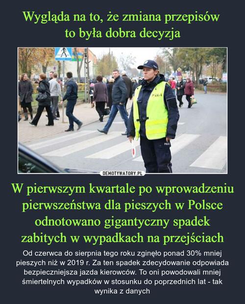 Wygląda na to, że zmiana przepisów  to była dobra decyzja W pierwszym kwartale po wprowadzeniu pierwszeństwa dla pieszych w Polsce odnotowano gigantyczny spadek zabitych w wypadkach na przejściach