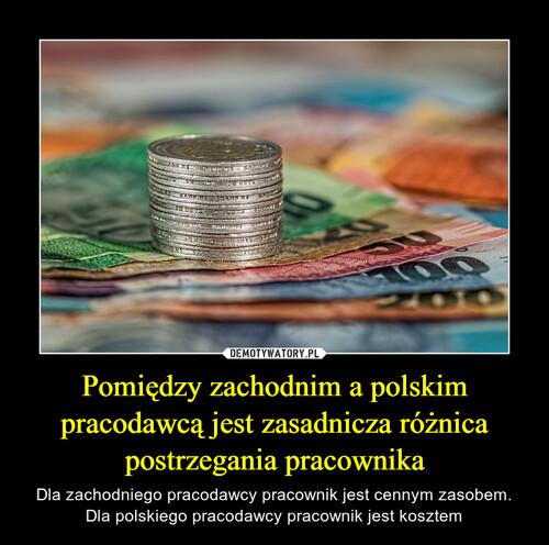 Pomiędzy zachodnim a polskim pracodawcą jest zasadnicza różnica postrzegania pracownika