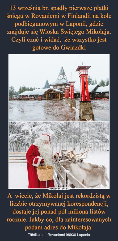13 września br. spadły pierwsze płatki śniegu w Rovaniemi w Finlandii na kole podbiegunowym w Laponii, gdzie znajduje się Wioska Świętego Mikołaja. Czyli czuć i widać,  że wszystko jest gotowe do Gwiazdki A  wiecie, że Mikołaj jest rekordzistą w liczbie otrzymywanej korespondencji, dostaje jej ponad pół miliona listów rocznie. Jakby co, dla zainteresowanych podam adres do Mikołaja: