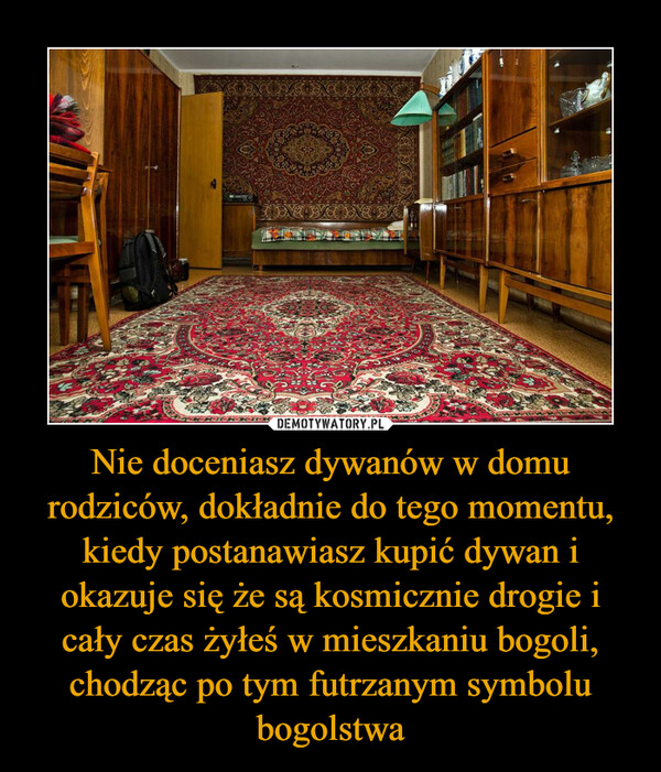 Nie doceniasz dywanów w domu rodziców, dokładnie do tego momentu, kiedy postanawiasz kupić dywan i okazuje się że są kosmicznie drogie i cały czas żyłeś w mieszkaniu bogoli, chodząc po tym futrzanym symbolu bogolstwa –