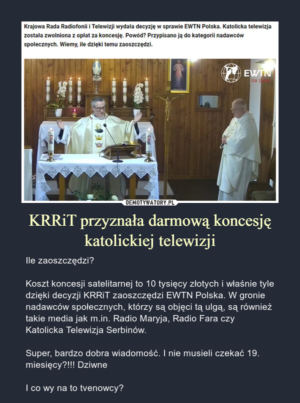 KRRiT przyznała darmową koncesję katolickiej telewizji – Ile zaoszczędzi?Koszt koncesji satelitarnej to 10 tysięcy złotych i właśnie tyle dzięki decyzji KRRiT zaoszczędzi EWTN Polska. W gronie nadawców społecznych, którzy są objęci tą ulgą, są również takie media jak m.in. Radio Maryja, Radio Fara czy Katolicka Telewizja Serbinów.Super, bardzo dobra wiadomość. I nie musieli czekać 19. miesięcy?!!! DziwneI co wy na to tvenowcy? Krajowa Rada Radiofonii i Telewizji wydała decyzję w sprawie EWTN Polska. Katolicka telewizja została zwolniona z opłat za koncesję. Powód? Przypisano ją do kategorii nadawców społecznych. Wiemy, ile dzięki temu zaoszczędzi.