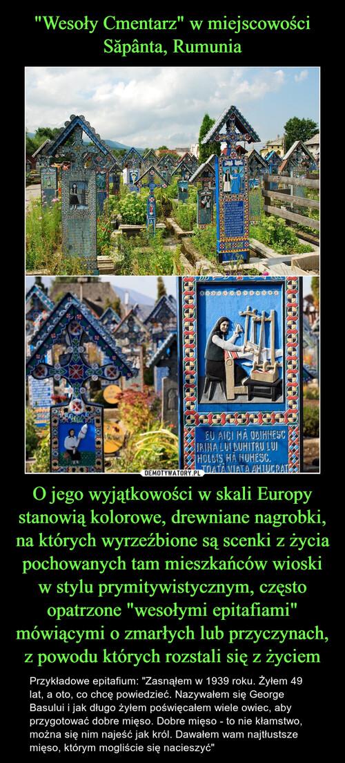 """""""Wesoły Cmentarz"""" w miejscowości Săpânta, Rumunia O jego wyjątkowości w skali Europy stanowią kolorowe, drewniane nagrobki, na których wyrzeźbione są scenki z życia pochowanych tam mieszkańców wioski w stylu prymitywistycznym, często opatrzone """"wesołymi epitafiami"""" mówiącymi o zmarłych lub przyczynach, z powodu których rozstali się z życiem"""