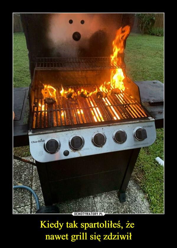 Kiedy tak spartoliłeś, że  nawet grill się zdziwił