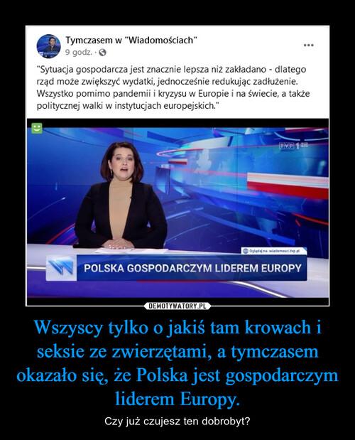 Wszyscy tylko o jakiś tam krowach i seksie ze zwierzętami, a tymczasem okazało się, że Polska jest gospodarczym liderem Europy.