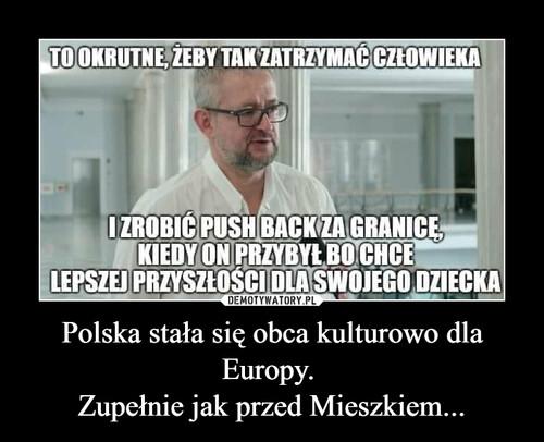 Polska stała się obca kulturowo dla Europy.  Zupełnie jak przed Mieszkiem...