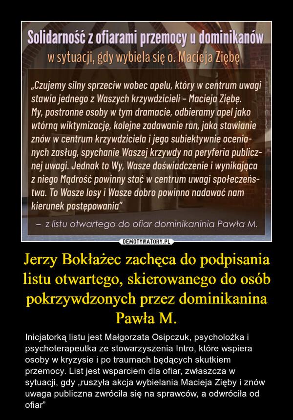 """Jerzy Bokłażec zachęca do podpisania listu otwartego, skierowanego do osób pokrzywdzonych przez dominikanina Pawła M. – Inicjatorką listu jest Małgorzata Osipczuk, psycholożka i psychoterapeutka ze stowarzyszenia Intro, które wspiera osoby w kryzysie i po traumach będących skutkiem przemocy. List jest wsparciem dla ofiar, zwłaszcza w sytuacji, gdy """"ruszyła akcja wybielania Macieja Zięby i znów uwaga publiczna zwróciła się na sprawców, a odwróciła od ofiar"""""""