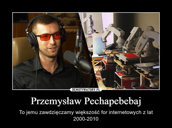 Przemysław Pechapebebaj – To jemu zawdzięczamy większość for internetowych z lat 2000-2010
