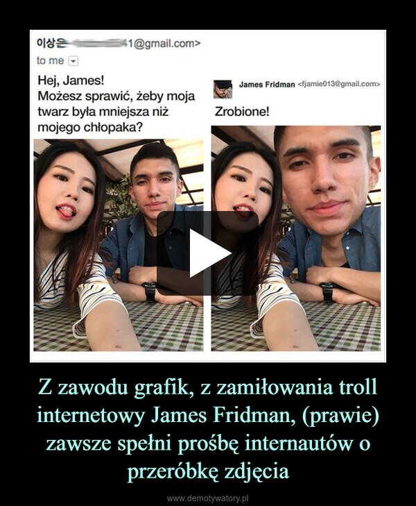 Z zawodu grafik, z zamiłowania troll internetowy James Fridman, (prawie) zawsze spełni prośbę internautów o przeróbkę zdjęcia –
