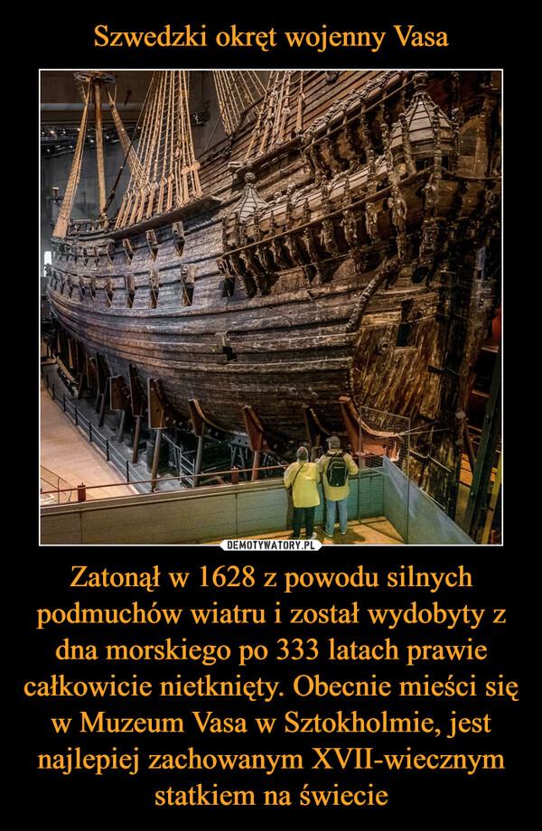 Zatonął w 1628 z powodu silnych podmuchów wiatru i został wydobyty z dna morskiego po 333 latach prawie całkowicie nietknięty. Obecnie mieści się w Muzeum Vasa w Sztokholmie, jest najlepiej zachowanym XVII-wiecznym statkiem na świecie –