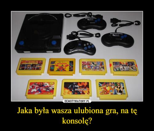 Jaka była wasza ulubiona gra, na tę konsolę?