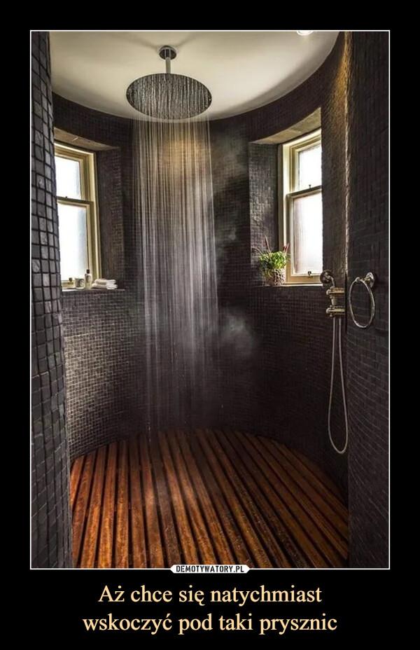Aż chce się natychmiastwskoczyć pod taki prysznic –
