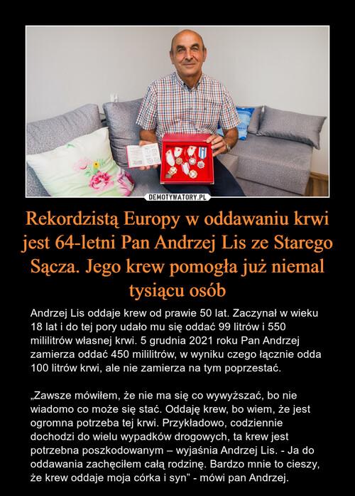 Rekordzistą Europy w oddawaniu krwi jest 64-letni Pan Andrzej Lis ze Starego Sącza. Jego krew pomogła już niemal tysiącu osób