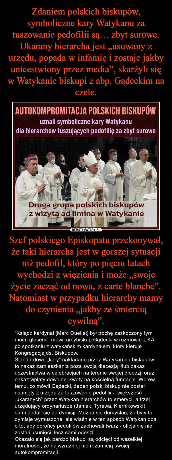 """Szef polskiego Episkopatu przekonywał, że taki hierarcha jest w gorszej sytuacji niż pedofil, który po pięciu latach wychodzi z więzienia i może """"swoje życie zacząć od nowa, z carte blanche"""". Natomiast w przypadku hierarchy mamy do czynienia """"jakby ze śmiercią cywilną"""". – """"Ksiądz kardynał [Marc Ouellet] był trochę zaskoczony tym moim głosem"""", mówił arcybiskup Gądecki w rozmowie z KAI po spotkaniu z watykańskim kardynałem, który kieruje Kongregacją ds. Biskupów.Standardowe """"kary"""" nakładane przez Watykan na biskupów to nakaz zamieszkania poza swoją diecezją i/lub zakaz uczestnictwa w celebracjach na terenie swojej diecezji oraz nakaz wpłaty dowolnej kwoty na kościelną fundację. Wbrew temu, co mówił Gądecki, żaden polski biskup nie został usunięty z urzędu za tuszowanie pedofilii -  większość """"ukaranych"""" przez Watykan hierarchów to emeryci, a trzej urzędujący ordynariusze (Janiak, Tyrawa, Kiernikowski) sami podali się do dymisji. Można się domyślać, że były to dymisje wymuszone, ale właśnie w ten sposób Watykan dba o to, aby obrońcy pedofilów zachowali twarz - oficjalnie nie zostali usunięci, lecz sami odeszli.Okazało się jak bardzo biskupi są odcięci od wszelkiej moralności, że najwyraźniej nie rozumieją swojej autokompromitacji."""