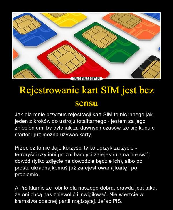 Rejestrowanie kart SIM jest bez sensu – Jak dla mnie przymus rejestracji kart SIM to nic innego jak jeden z kroków do ustroju totalitarnego - jestem za jego zniesieniem, by było jak za dawnych czasów, że się kupuje starter i już można używać karty. Przecież to nie daje korzyści tylko uprzykrza życie - terroryści czy inni groźni bandyci zarejestrują na nie swój dowód (tylko zdjęcie na dowodzie będzie ich), albo po prostu ukradną komuś już zarejestrowaną kartę i po problemie.A PiS kłamie że robi to dla naszego dobra, prawda jest taka, że oni chcą nas zniewolić i inwigilować. Nie wierzcie w kłamstwa obecnej partii rządzącej. Je*ać PiS.