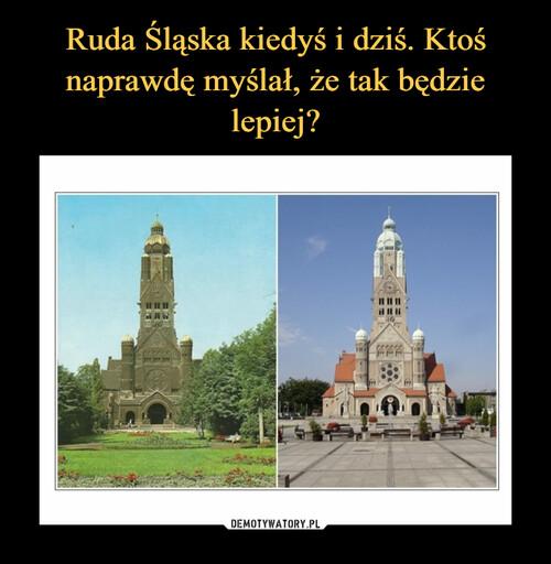 Ruda Śląska kiedyś i dziś. Ktoś naprawdę myślał, że tak będzie lepiej?